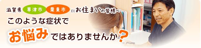 滋賀県草津市栗東市にお住まいの皆様へ このような症状でお悩みではありませんか?
